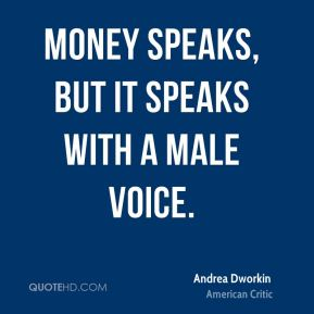 Money speaks, but it speaks with a male voice.