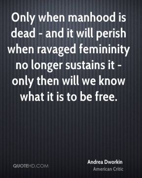 Only when manhood is dead - and it will perish when ravaged femininity no longer sustains it - only then will we know what it is to be free.