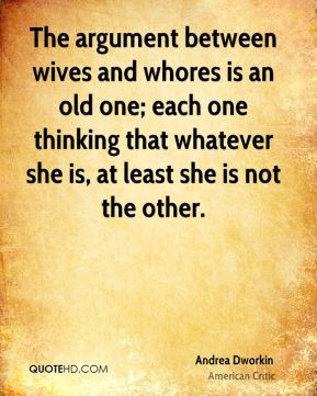 The argument between wives and whores is an old one; each one thinking that whatever she is, at least she is not the other.