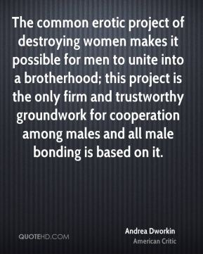 The common erotic project of destroying women makes it possible for men to unite into a brotherhood; this project is the only firm and trustworthy groundwork for cooperation among males and all male bonding is based on it.