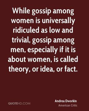 Andrea Dworkin - While gossip among women is universally ridiculed as low and trivial, gossip among men, especially if it is about women, is called theory, or idea, or fact.