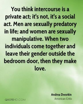 You think intercourse is a private act; it's not, it's a social act. Men are sexually predatory in life; and women are sexually manipulative. When two individuals come together and leave their gender outside the bedroom door, then they make love.