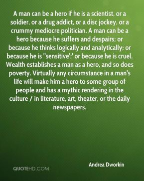 A man can be a hero if he is a scientist, or a soldier, or a drug addict, or a disc jockey, or a crummy mediocre politician. A man can be a hero because he suffers and despairs; or because he thinks logically and analytically; or because he is ''sensitive';' or because he is cruel. Wealth establishes a man as a hero, and so does poverty. Virtually any circumstance in a man's life will make him a hero to some group of people and has a mythic rendering in the culture / in literature, art, theater, or the daily newspapers.
