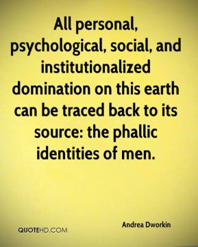 All personal, psychological, social, and institutionalized domination on this earth can be traced back to its source: the phallic identities of men.
