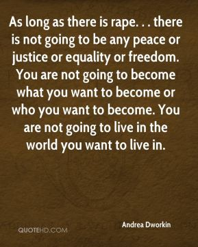Andrea Dworkin - As long as there is rape. . . there is not going to be any peace or justice or equality or freedom. You are not going to become what you want to become or who you want to become. You are not going to live in the world you want to live in.