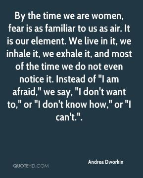 """By the time we are women, fear is as familiar to us as air. It is our element. We live in it, we inhale it, we exhale it, and most of the time we do not even notice it. Instead of """"I am afraid,"""" we say, """"I don't want to,"""" or """"I don't know how,"""" or """"I can't.""""."""