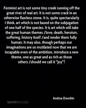 Andrea Dworkin - Feminist art is not some tiny creek running off the great river of real art. It is not some crack in an otherwise flawless stone. It is, quite spectacularly I think, art which is not based on the subjugation of one half of the species. It is art which will take the great human themes /love, death, heroism, suffering, history itself /and render them fully human. It may also, though perhaps our imaginations are so mutilated now that we are incapable even of the ambition, introduce a new theme, one as great and as rich as those others /should we call it ''joy''?