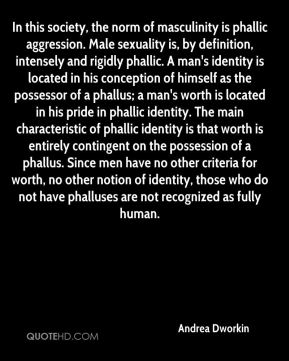 Andrea Dworkin - In this society, the norm of masculinity is phallic aggression. Male sexuality is, by definition, intensely and rigidly phallic. A man's identity is located in his conception of himself as the possessor of a phallus; a man's worth is located in his pride in phallic identity. The main characteristic of phallic identity is that worth is entirely contingent on the possession of a phallus. Since men have no other criteria for worth, no other notion of identity, those who do not have phalluses are not recognized as fully human.