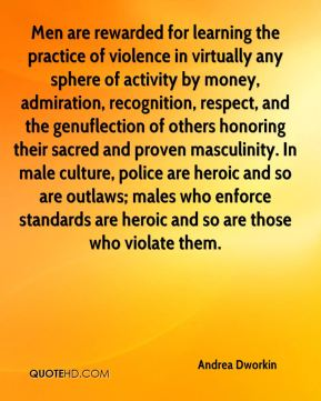 Andrea Dworkin - Men are rewarded for learning the practice of violence in virtually any sphere of activity by money, admiration, recognition, respect, and the genuflection of others honoring their sacred and proven masculinity. In male culture, police are heroic and so are outlaws; males who enforce standards are heroic and so are those who violate them.