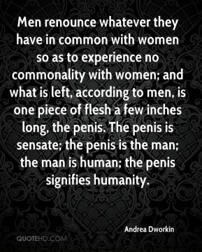 Men renounce whatever they have in common with women so as to experience no commonality with women; and what is left, according to men, is one piece of flesh a few inches long, the penis. The penis is sensate; the penis is the man; the man is human; the penis signifies humanity.