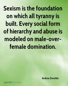 Sexism is the foundation on which all tyranny is built. Every social form of hierarchy and abuse is modeled on male-over-female domination.