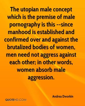 Andrea Dworkin - The utopian male concept which is the premise of male pornography is this --since manhood is established and confirmed over and against the brutalized bodies of women, men need not aggress against each other; in other words, women absorb male aggression.