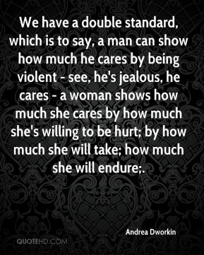 Andrea Dworkin - We have a double standard, which is to say, a man can show how much he cares by being violent - see, he's jealous, he cares - a woman shows how much she cares by how much she's willing to be hurt; by how much she will take; how much she will endure;.