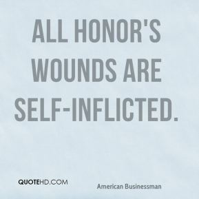 Andrew Carnegie - All honor's wounds are self-inflicted.