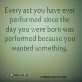 Andrew Carnegie - Every act you have ever performed since the day you were born was performed because you wanted something.