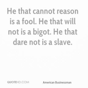 He that cannot reason is a fool. He that will not is a bigot. He that dare not is a slave.
