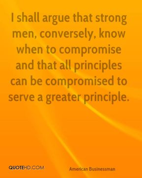 Andrew Carnegie - I shall argue that strong men, conversely, know when to compromise and that all principles can be compromised to serve a greater principle.