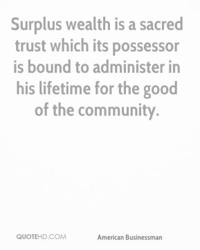 Andrew Carnegie - Surplus wealth is a sacred trust which its possessor is bound to administer in his lifetime for the good of the community.