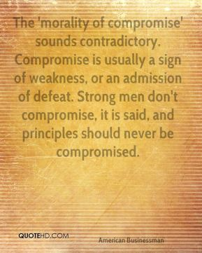 Andrew Carnegie - The 'morality of compromise' sounds contradictory. Compromise is usually a sign of weakness, or an admission of defeat. Strong men don't compromise, it is said, and principles should never be compromised.