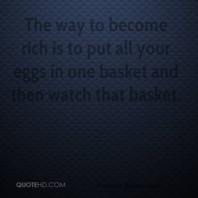 Andrew Carnegie - The way to become rich is to put all your eggs in one basket and then watch that basket.