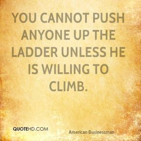 Andrew Carnegie - You cannot push anyone up the ladder unless he is willing to climb.