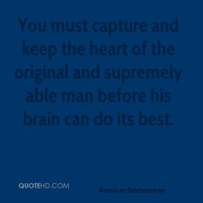 Andrew Carnegie - You must capture and keep the heart of the original and supremely able man before his brain can do its best.