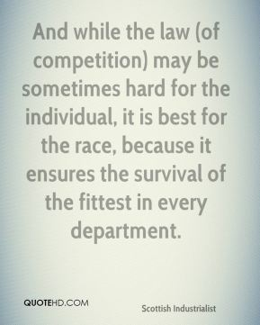 And while the law (of competition) may be sometimes hard for the individual, it is best for the race, because it ensures the survival of the fittest in every department.