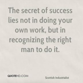 The secret of success lies not in doing your own work, but in recognizing the right man to do it.