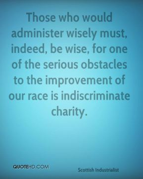 Andrew Carnegie - Those who would administer wisely must, indeed, be wise, for one of the serious obstacles to the improvement of our race is indiscriminate charity.