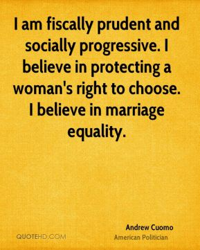 Andrew Cuomo - I am fiscally prudent and socially progressive. I believe in protecting a woman's right to choose. I believe in marriage equality.