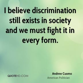 Andrew Cuomo - I believe discrimination still exists in society and we must fight it in every form.