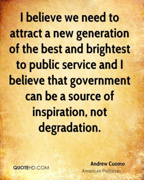 I believe we need to attract a new generation of the best and brightest to public service and I believe that government can be a source of inspiration, not degradation.