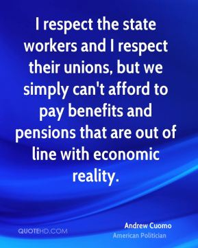 Andrew Cuomo - I respect the state workers and I respect their unions, but we simply can't afford to pay benefits and pensions that are out of line with economic reality.