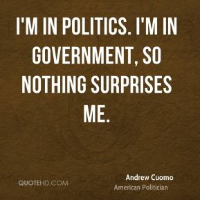 I'm in politics. I'm in government, so nothing surprises me.