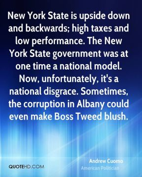 Andrew Cuomo - New York State is upside down and backwards; high taxes and low performance. The New York State government was at one time a national model. Now, unfortunately, it's a national disgrace. Sometimes, the corruption in Albany could even make Boss Tweed blush.