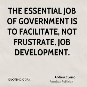 Andrew Cuomo - The essential job of government is to facilitate, not frustrate, job development.