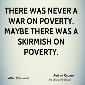 Andrew Cuomo - There was never a war on poverty. Maybe there was a skirmish on poverty.