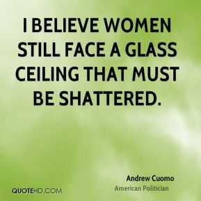 Andrew Cuomo - I believe women still face a glass ceiling that must be shattered.
