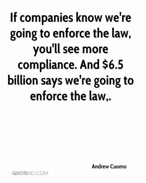 If companies know we're going to enforce the law, you'll see more compliance. And $6.5 billion says we're going to enforce the law.