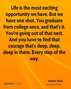 Andrew Shue - Life is the most exciting opportunity we have. But we have one shot. You graduate from college once, and that's it. You're going out of that nest. And you have to find that courage that's deep, deep, deep in there. Every step of the way.