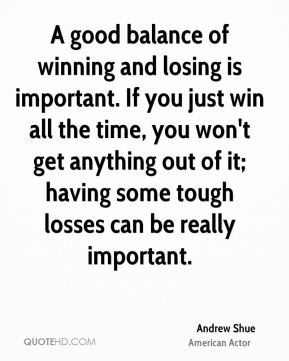 Andrew Shue - A good balance of winning and losing is important. If you just win all the time, you won't get anything out of it; having some tough losses can be really important.
