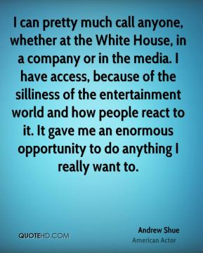 Andrew Shue - I can pretty much call anyone, whether at the White House, in a company or in the media. I have access, because of the silliness of the entertainment world and how people react to it. It gave me an enormous opportunity to do anything I really want to.