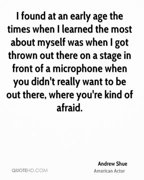 Andrew Shue - I found at an early age the times when I learned the most about myself was when I got thrown out there on a stage in front of a microphone when you didn't really want to be out there, where you're kind of afraid.