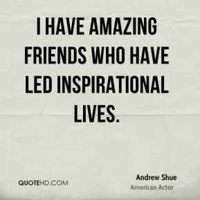 Andrew Shue - I have amazing friends who have led inspirational lives.