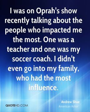 I was on Oprah's show recently talking about the people who impacted me the most. One was a teacher and one was my soccer coach. I didn't even go into my family, who had the most influence.