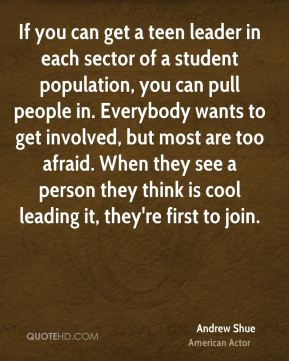If you can get a teen leader in each sector of a student population, you can pull people in. Everybody wants to get involved, but most are too afraid. When they see a person they think is cool leading it, they're first to join.