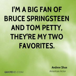 Andrew Shue - I'm a big fan of Bruce Springsteen and Tom Petty, they're my two favorites.