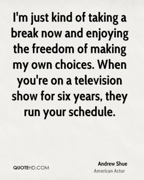 Andrew Shue - I'm just kind of taking a break now and enjoying the freedom of making my own choices. When you're on a television show for six years, they run your schedule.