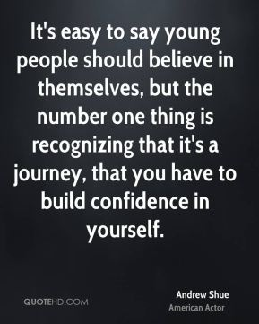 It's easy to say young people should believe in themselves, but the number one thing is recognizing that it's a journey, that you have to build confidence in yourself.