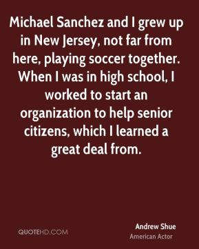 Andrew Shue - Michael Sanchez and I grew up in New Jersey, not far from here, playing soccer together. When I was in high school, I worked to start an organization to help senior citizens, which I learned a great deal from.